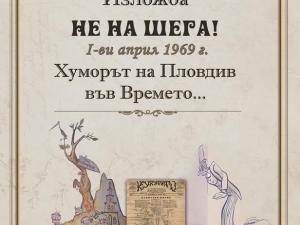 """Изложба """"Не на шега! 1-ви април 1969 г. Хуморът на Пловдив във Времето"""""""